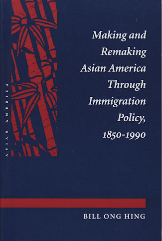 Making and Remaking Asian America Through Immigration Policy, 1850-1990. BILL ONG HING.