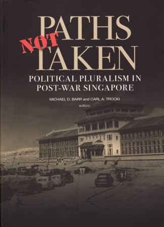 Paths Not Taken. Political Pluralism in Post-War Singapore. MICHAEL BARR, AND CARL A. TROCKI.
