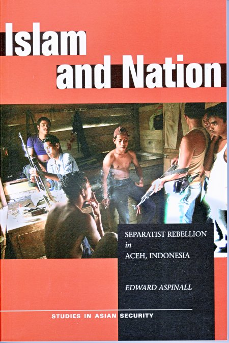 Islam and Nation. Separatist Rebellion in Aceh, Indonesia. EDWARD ASPINALL.
