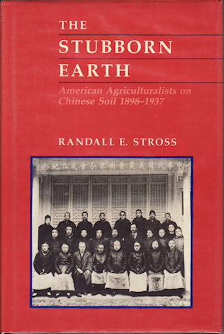 The Stubborn Earth. American Agriculturalists on Chinese Soil, 1898-1937. RANDALLE STROSS.