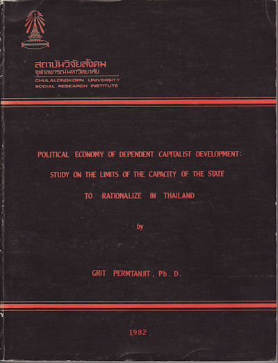 Political Economy of Dependent Capitalist Development: Study on the Limits of the Capacity of the State to Rationalize in Thailand. GRIT PERMTANJIT.