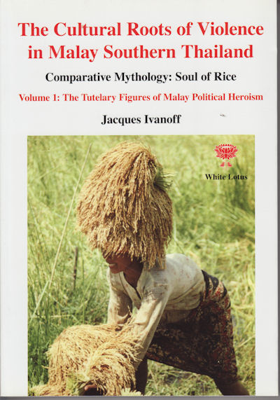 The Cultural Roots of Violence in Malay Southern Thailand. Comparative Mythology: Soul of Rice. Volume 1: The Tutelary Figures of Malay Political Heroism. JACQUES IVANOFF.