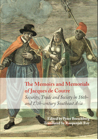 The Memoirs and Memorials of Jacques de Coutre. Security, Trade and Society in 17th-Century Southeast Asia. PETER BORSCHBERG.