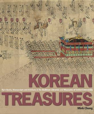 Korean Treasures Rare Books, Manuscripts and Artefacts in the Bodleian Libraries and Museums of Oxford University. MINH CHUNG.