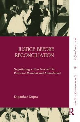 Justice Before Reconciliation. Negotiating a 'New Normal' in Post-riot Mumbai and Ahmedabad. DIPANKAR GUPTA.
