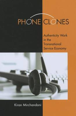 Phone Clones. Authenticity Work in the Transnational Service Economy. KIRAN MIRCHANDANI.