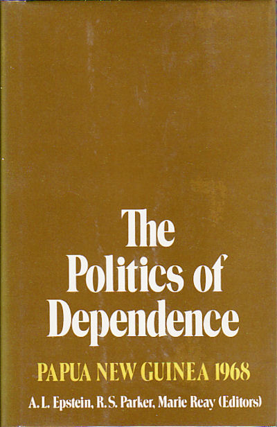 The Politics of Dependence. Papua New Guinea 1968. A. L. EPSTEIN, R. S. PARKER, MARIE REAY.