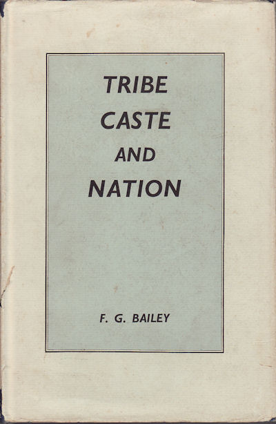 Tribe, Caste and Nation. A study of political activity and political change in highland Orissa. F. G. BAILEY.