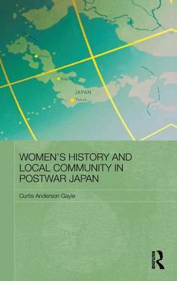 Women's History and Local Community in Postwar Japan. CURTIS ANDERSON GAYLE.