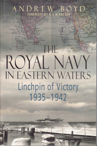 The Royal Navy in Eastern Waters. Linchpin of Victory, 1935-1942. ANDREW BOYD.