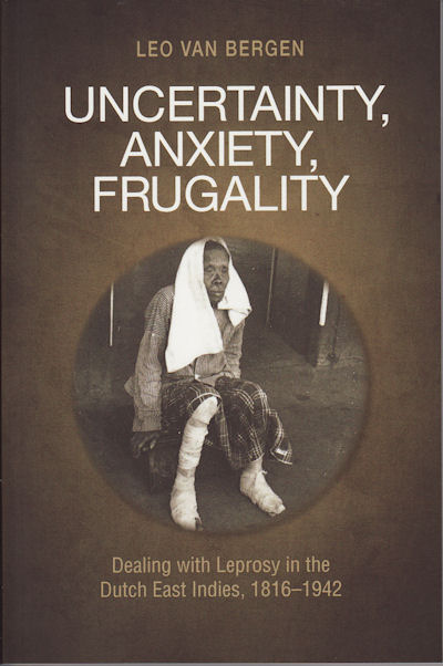 Uncertainty, Anxiety, Frugality. Dealing with Leprosy in the Dutch East Indies, 1816-1942. LEO VAN BERGEN.
