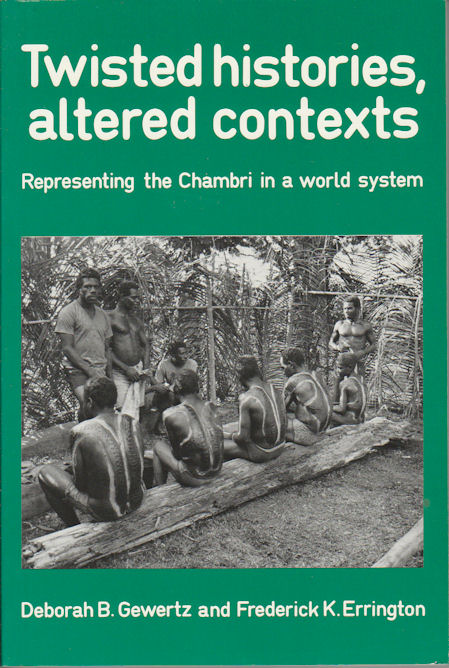 Twisted Histories, Altered Contexts. Representing the Chambri in a world system. DEBORAH B. AND ERRINGTON GEWERTZ, FREDERICK K.