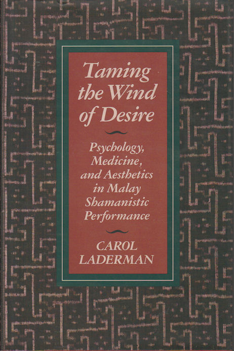 Taming the Wind of Desire. Psychology, Medicine, and Aesthetics in Malay Shamanistic Performance. CAROL LADERMAN.