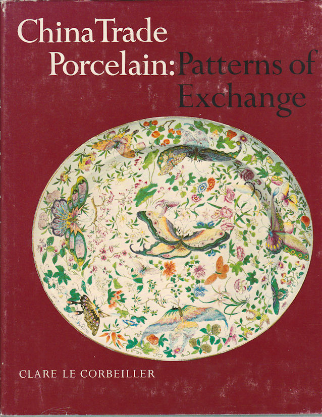 China Trade Porcelain: Patterns of Exchange. CLARE LE CORBEILLER.