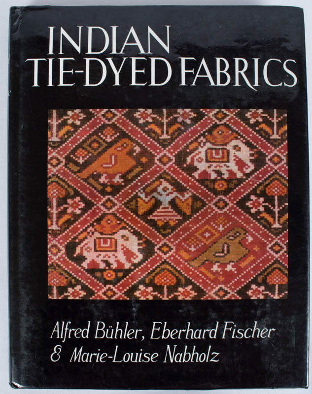 Indian Tie-Dyed Fabrics. ALFRED BUHLER, AND MARIE LOUISE NABHOLZ, EBERHARD FISHER.