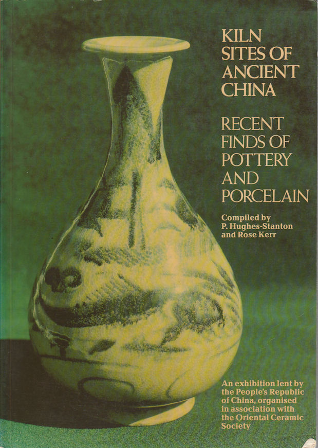 Kiln Sites of Ancient China: Recent Finds of Pottery and Porcelain. P. AND ROSE KERR HUGHS-STANTON.