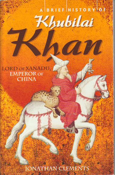 A Brief History of Khubilai Khan Lord of Xanadu, Emperor of China. JONATHAN CLEMENTS.