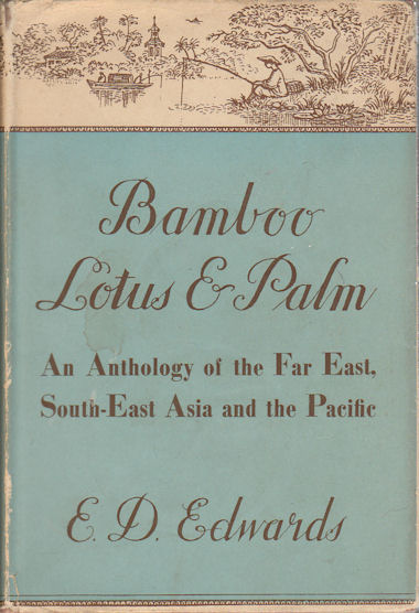 Bamboo, Lotus and Palm. An Anthology of the Far East, South-East Asia and the Pacific. E. D. EDWARDS, COMPILED AND.
