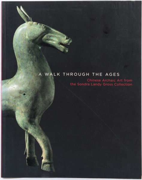 Walk Through the Ages. Chinese Archaic Art from the Sondra Landy Gross Collection.