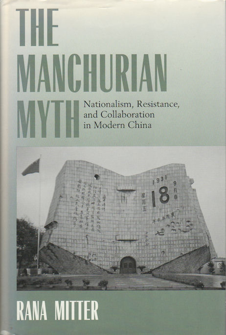 The Manchurian Myth. Nationalism, Resistance, and Collaboration in Modern China. RANA MITTER.