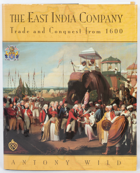 The East India Company. Trade and Conquest from 1600. ANTONY WILD.