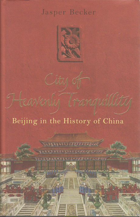 The City of Heavenly Tranquillity. Beijing in the History of China. JASPER BECKER.