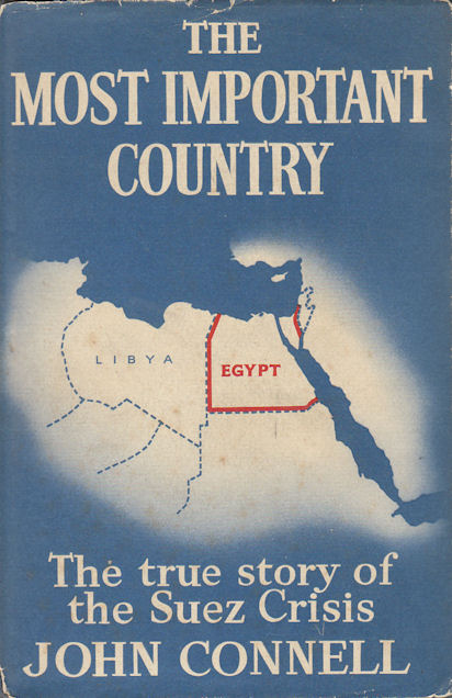 The Most Important Country. The True Story of the Suez Crisis and the Events Leading To It. JOHN CONNELL.