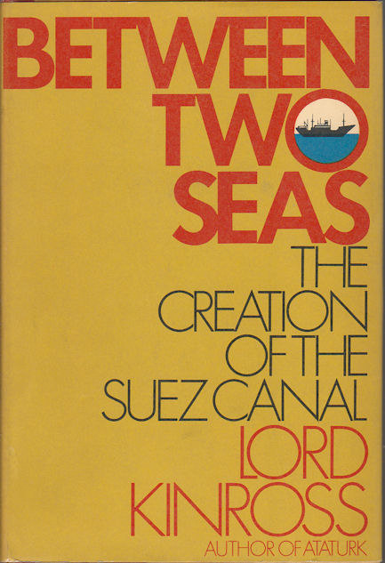 Between Two Seas. The Creation of the Suez Canal. LORD KINROSS.
