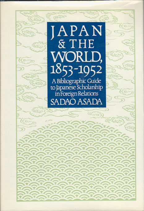Japan and the World 1853-1952. A Bibliographic Guide to Japanese Scholarship in Foreign Relations. SADAO ASADA.