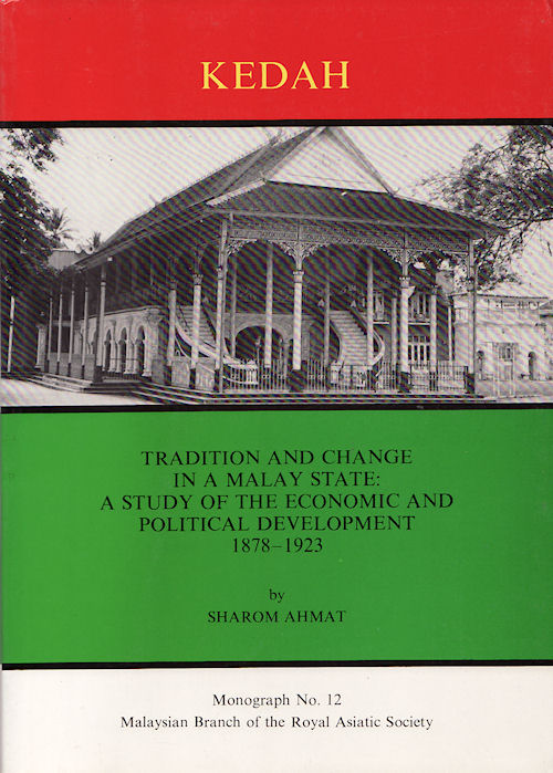 Tradition and Change in a Malay State: A Study of the Economic and Political Development of Kedah 1878-1923. SHAROM AHMAT.