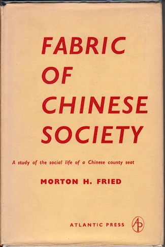 Fabric of Chinese Society. A Study of the Social Life of a Chinese County Seat. MORTON H. FRIED.