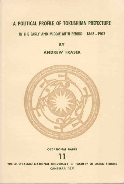 A Political Profile of Tokushima Prefecture in the Early and Middle Meiji Period 1868 - 1902. ANDREW FRASER.