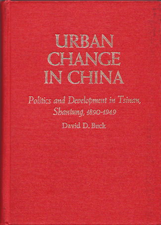 Urban Change in China. Politics and Development in Tsinan, Shantung, 1890-1949. DAVID D. BUCK.