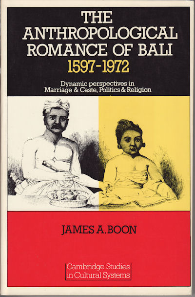 The Anthroplogical Romance of Bali 1597 - 1972. Dynamic perspectives in Marriage and Caste, Politics and Religion. JAMES A. BOON.