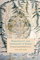 Marginality and Subversion in Korea. The Hong Kyongnae Rebellion of 1812. SUN JOO KIM.