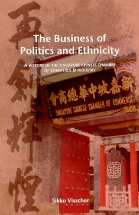 The Business of Politics and Ethnicity. A History of the Singapore Chinese Chamber of Commerce...