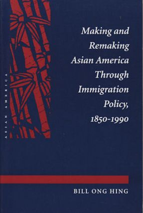 Making and Remaking Asian America Through Immigration Policy, 1850-1990. BILL ONG HING