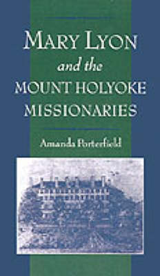 Mary Lyon and the Mount Holyoke Missionaries. AMANDA PORTERFIELD