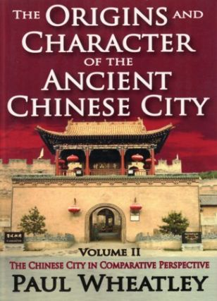 The Origins and Character of the Ancient Chinese City. Volume II. The Chinese City in Comparative...