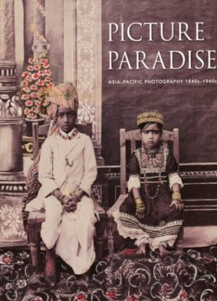 Picture Paradise. Asia-Pacific Photography 1840s-1940s. GAEL NEWTON