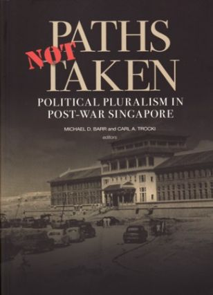 Paths Not Taken. Political Pluralism in Post-War Singapore. MICHAEL BARR, AND CARL A. TROCKI