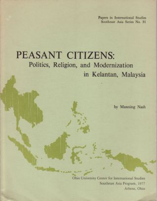 Peasant Citizens: Politics, Religion, and Modernization in Kelantan, Malaysia. MANNING NASH.
