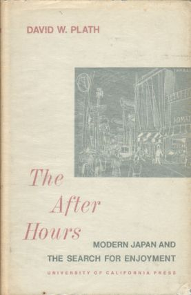 The After Hours. Modern Japan and the Search for Enjoyment. DAVID W. PLATH.