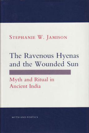 The Ravenous Hyenas and the Wounded Sun. Myth and Ritual in Ancient India. STEPHANIE W. JAMISON