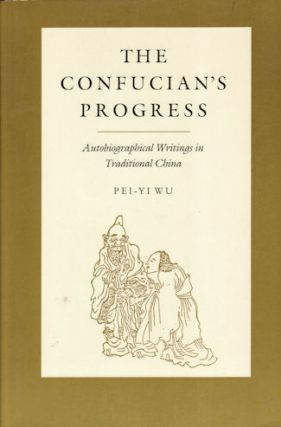 The Confucian's Progress. Autobiographical Writings in Traditional China. PEI-YI WU.