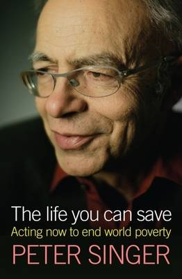 The Life You Can Save. Acting Now to End World Poverty. PETER SINGER
