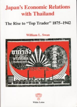 "Japan's Economic Relations with Thailand. The Rise to ""Top Trader"" 1875-1942. WILLIAM L. SWAN"