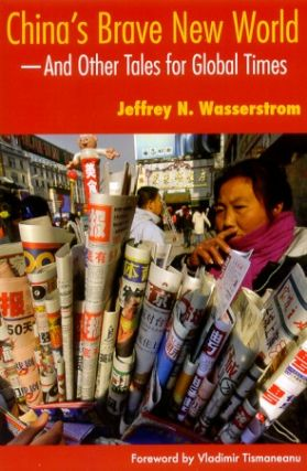 China's Brave New World. And Other Tales for Global Times. JEFFREY N. WASSERSTROM