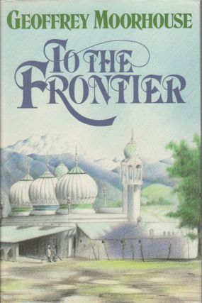 To the Frontier. GEOFFREY MOORHOUSE