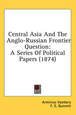 Central Asia and the Anglo-Russian Frontier Question: A Series of Political Papers (1874)....